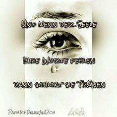 Und wenn der Seele ihre Worte fehlen, dann schickt sie Tränen.