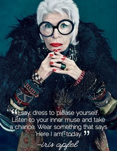 """Iris Apfel, the Grand Dame of Fashion. """"I say, dress to please yourself. Listen to your inner muse and take a chance. Wear something that says 'Here I am!' today."""""""