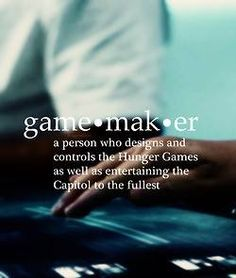 Game Maker: a person who designs and controls the Hunger Games as well as entertaining the Capitol to the fullest