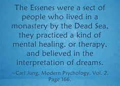 The Essenes were a sect of people who lived in a monastery by the Dead Sea, they practiced a kind of mental healing, or therapy, and believed in the interpretation of dreams. ~Carl Jung, Modern Psychology, Vol. 2, Page 166.
