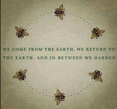 We come from the earth; we return to the earth, and in between we garden.