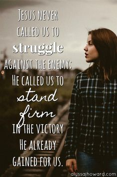 We often give the enemy more power than he actually has.God's Word doesn't call us to struggle against the enemy; rather we are called to stand firm in the victory Jesus already won.