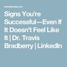 Signs You're Successful—Even If It Doesn't Feel Like It   Dr. Travis Bradberry   LinkedIn