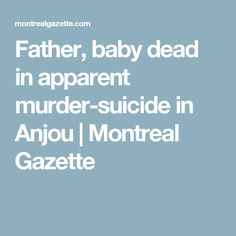 Father, baby dead in apparent murder-suicide in Anjou | Montreal Gazette