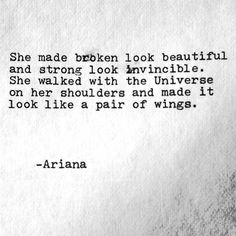 She made broken look beautiful & strong look invincible. She walked with the Universe on her shoulders & made it look like a pair of wings. - Ariana