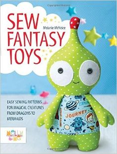 Sew Fantasy Toys: 10 Sewing Patterns for Magical Creatures from Dragons to Mermaids: Melly McNeice: 9781446306000: Amazon.com: Books