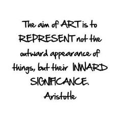 """The aim of ART is to REPRESENT not the outward appearance of things, but their INWARD SIGNIFICANCE"" - Aristotle"