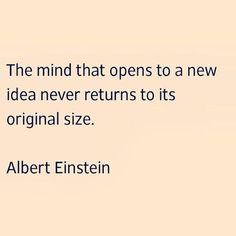 The mind that opens to a new idea never returns to its original size ~ Albert Einstein