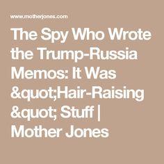 "The Spy Who Wrote the Trump-Russia Memos: It Was ""Hair-Raising"" Stuff | Mother Jones"