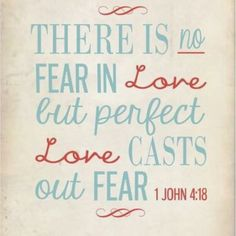 "1 John 4:18 ""There is no fear in love; but perfect love casteth out fear: because fear hath torment. He that feareth is not made perfect in love."
