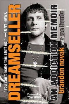 "Dreamseller: An Addiction Memoir by Brandon Novak (Author), Joe Frantz (Author) ""Skate, medications, and shake ""n"" move!""— Kat Von D, LA Ink Forward by Tony Hawk Skateboarder and Jackass star Brandon Novak confesses about his insane ascent to notoriety, spiral into habit, and other outrageous tricks headed straight toward recuperation… At seven, Brandon was a skateboard wonder. When he was fourteen, he was experiencing the fantasy. Found by skate legends Bucky Lasek and Tony Hawk. Visiting…"