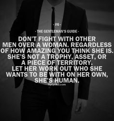 "The Gentleman's Guide 6 - ""Don't fight with other men over a woman. Regardless of how amazing you think she is. She's not a trophy, asset, or a piece of territory. Let her work out who she wants to be with on her own, she's human. Gentleman Stil, Gentleman Rules, True Gentleman, Good Man Quotes, Men Quotes, Qoutes, Hope Quotes, Friend Quotes, Female Quotes"