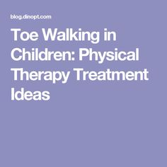 Toe Walking in Children: Physical Therapy Treatment Ideas