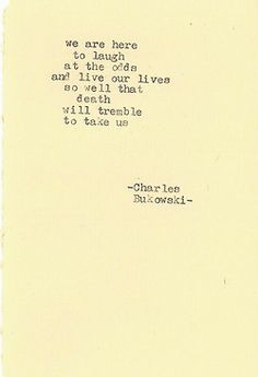 """""""We are here to laugh at all the odds and live our lives so well that death will tremble to take us."""""""
