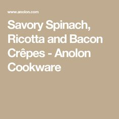 Savory Spinach, Ricotta and Bacon Crêpes - Anolon Cookware