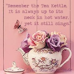 "Tea Quote: ""remember the tea kettle, it is always up to its neck in hot water but yet it still sings"""