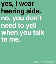 no, you don't need to yell when someone is wearing a hearing aide and no we aren't stupid either! .#Hearingloss #Hearingaids