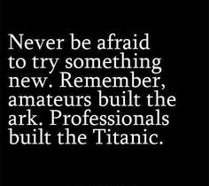 Never be afraid to try something new because you'll never know the outcome!