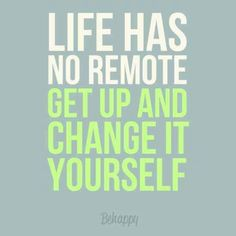 Life has no remote get up and change it yourself. Be #Happy!