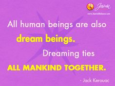 """""""All human beings are also dream beings. Dreaming ties all mankind together."""" – Jack Kerouac http://www.jasminbalance.com/inspirational-quote-of-the-day-6/"""