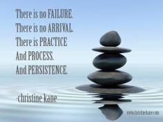 There is no failure.  There is no arrival.  There is practice and process.  And persistence.