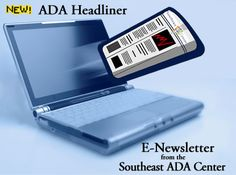 ADA Headliner Monthly Newsletter Get your news and resources on disability topics & the ADA!  News by Audience  National News by Topics Southeast News by States Events & Training Upcoming