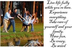 Live life fully while you're here. Experience everything. Take care of yourself and your family. Have fun,  Be crazy,  Be weird...