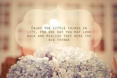 """Enjoy the little things in life, for one day you may look back and realize they were the big things."""