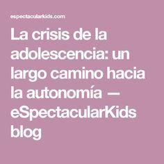 La crisis de la adolescencia: un largo camino hacia la autonomía — eSpectacularKids blog