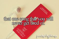That one song that you will never get tired of.  Or many songs.... :D
