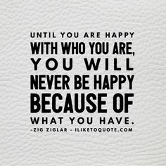 Until you are happy with who you are, you will never be happy because of what you have. - Zig Ziglar