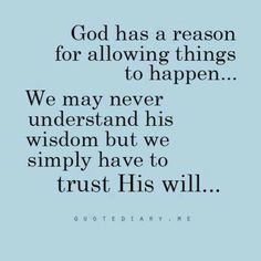 """God has a reason for allowing things to happen... We may never understand his wisdom, but we simply have to trust His will."""