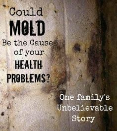 Could Mold Be the Cause of Health Problems? Amazing story - One family's battle with black mold symptoms, how they found out where it was all coming from, and what they did once they knew.