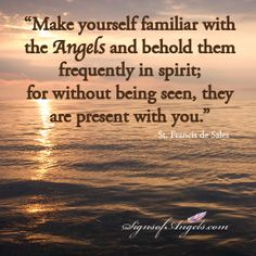 """'Make yourself familiar with the Angels and behold them frequently in spirit; for without being seen, they are present with you"""" ~ St. Francis de Sales"""
