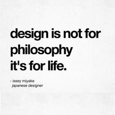 Issey Miyake, design is not for philosophy, it's for life.