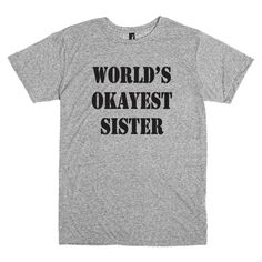 Funny T shirt for sister.  World's okayest sister t-shirt in grey. by PinkPigPrinting on Etsy https://www.etsy.com/listing/210768139/funny-t-shirt-for-sister-worlds-okayest