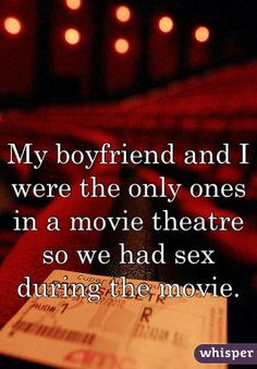 My boyfriend and I were the only ones in a movie theatre so we had sex during the movie.