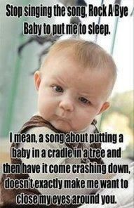 "that's one funny baby. OMG I can't stop laughing! Seriously though i have always wondered why lullabies and nursery rhymes usually involve death. why would i want to sing that crap to my kid. He got ""Joy to the World"" (Jeremiah was a bullfrog) by three dog night. classic"