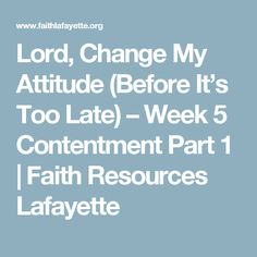 Lord, Change My Attitude (Before It's Too Late) – Week 5 Contentment Part 1 | Faith Resources Lafayette