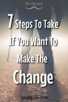 7 Steps To Take If You Want To Make The Change