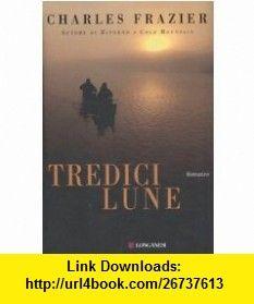 Tredici lune (9788830424807) Charles Frazier , ISBN-10: 8830424803  , ISBN-13: 978-8830424807 ,  , tutorials , pdf , ebook , torrent , downloads , rapidshare , filesonic , hotfile , megaupload , fileserve