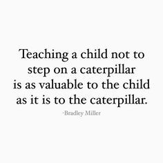 teaching a child not to step on a caterpillar is as valuable to the child as it is to the caterpillar.