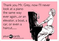 Thank you Mr. Grey, now I'll never look at a piano the same way ever again....or an elevator, a boat, a car, or even a haircut........