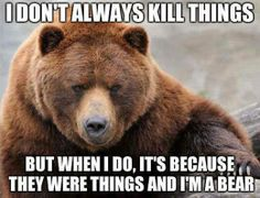 """I don't always kill things, but when I do it's because they were things... and I'm a bear."""