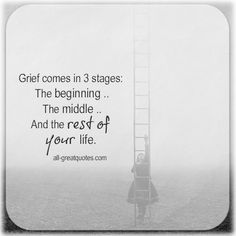 Grief comes in 3 stages: The beginning, the middle,and the rest of your life. | all-greatquotes.com