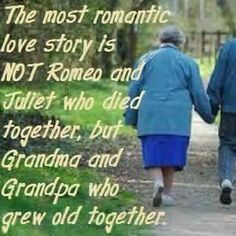The most ROMANTIC love story is NOT Romeo & Juliet who died together, but grandpa & grandma who grew old together