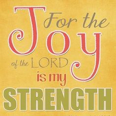 After the last 2 years, I have made this my life motto.  No matter how deep a valley I have been through, the joy of the Lord is truly my strength!
