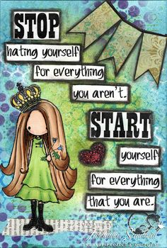 Stop hating yourself for everything you aren't...Start ♥ yourself for everything you are.
