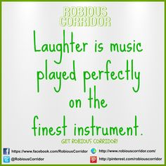 Laughter is music played perfectly on the finest instrument.  Get Robious Corridor!