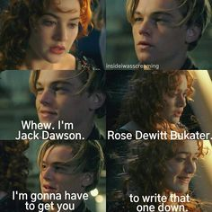 Jack: 'Whew. I'm Jack Dawson.' Rose: 'Rose Dewitt Bukater.' Jack: 'I'm gonna have to get you to write that one down.'
